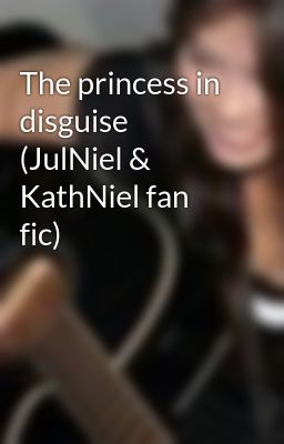 The princess in disguise (JulNiel & KathNiel fan fic)