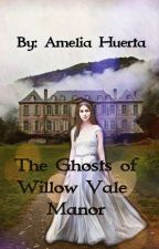 The Ghosts of Willow Vale Manor by Amelia_Huerta