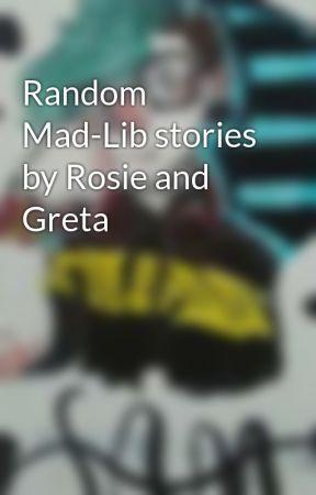 Random Mad-Lib stories by Rosie and Greta by Gbunny93