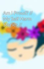 Am I Proud? // My Self Harm Stories // by That-Weirdo-Child