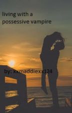 living with a possessive vampire by xxmaddiexx124