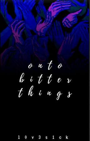 Onto Bitter Things by killusions