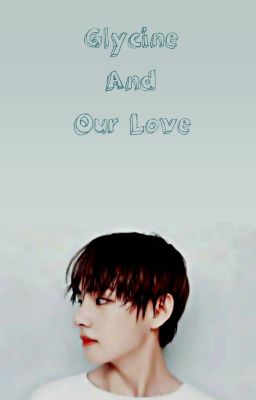 Đọc truyện |Kim Taehyung|  Glycine And Our Love