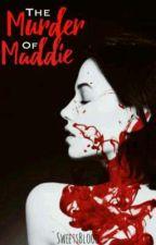 The murder of Maddie [Hiatus] by SweetsBlood