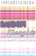 Random Thoughts (One-Shot collection) by ImACrazyGirl24