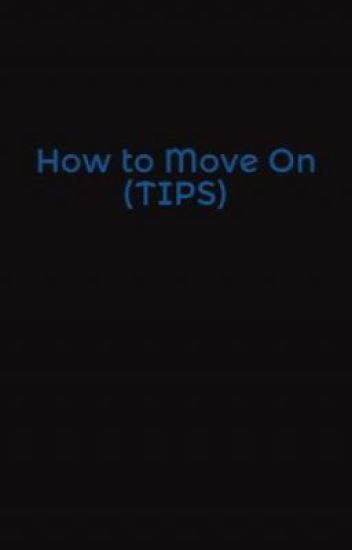 How to Move On (TIPS)