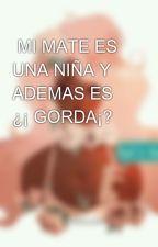 MI MATE ES UNA NIÑA Y ADEMAS ES ¿¡ GORDA¡? by lovekilladamente
