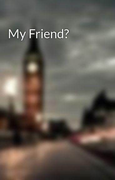 My Friend? by rockingpunk75