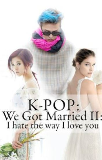 K-POP: We Got Married II: I hate the way I love you