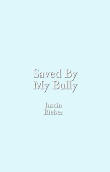 Saved by my bully - justin bieber
