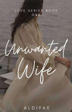 Unwanted Wife | Love series#1 by Aldifae