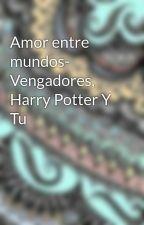 Amor entre mundos- Vengadores, Harry Potter Y Tu by MarylinPacheco