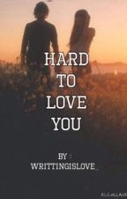 Hard to Love You by writingislove_