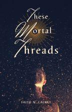 These Mortal Threads ***On Hiatus*** by FaithLackey