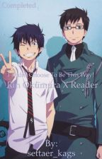 I Didn't Choose To Be This Way! (Rin Okumura X Reader) {Book 1} [#Wattys2019] by morganmitzelfelt