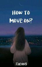 How to MOVE ON? by Shyrathea18