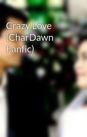 Crazy Love (CharDawn Fanfic) by kaylahernandez24