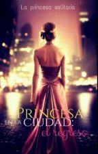 """""""Princesa En La Ciudad: El Regreso"""". by Princesa_Solitaria08"""