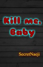 Kill me, Baby by Secretnaeji