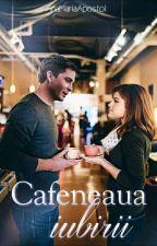 Cafeneaua iubirii - Volum I || Finalizată  by AnaMariaApostol