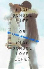 High School Life Or High School Lovelife??? by I_Will_AlwaysLove_U