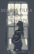 MINHA FILHA E  DO UM PRINCIPE! (COMPLETO) by LauraNsantos
