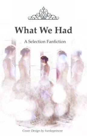 What We Had: A Selection Fanfiction by frankeprincee