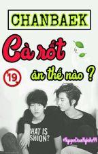 [ONESHOT-CHANBAEK] [H] CÀ RỐT ĂN THẾ NÀO ? by NguyenDoanNghiAn99
