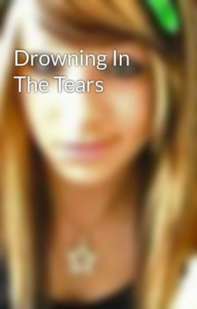 Drowning In The Tears by BeMyBabyDaddy