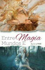Entre Mundos e Magias by yhellene18