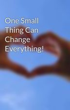 One Small Thing Can Change Everything! by 10ve7ou