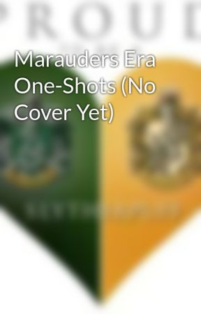 Marauders Era One-Shots (No Cover Yet) by PoZlytherPuff66