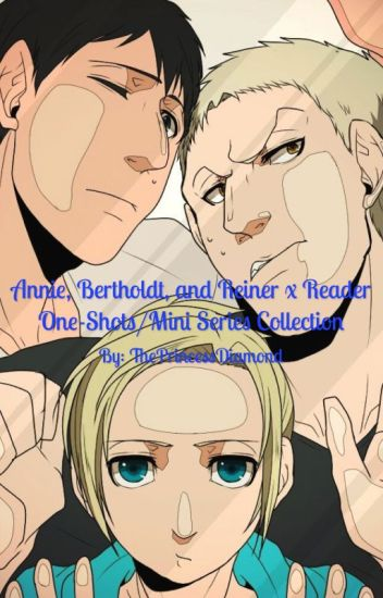 Annie, Bertholdt, and Reiner x Reader One-Shots/Mini Series