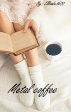 Metal coffee /w. Kovy by Ellisabeth00