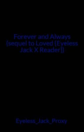 Forever and Always (sequel to Loved {Eyeless Jack X Reader