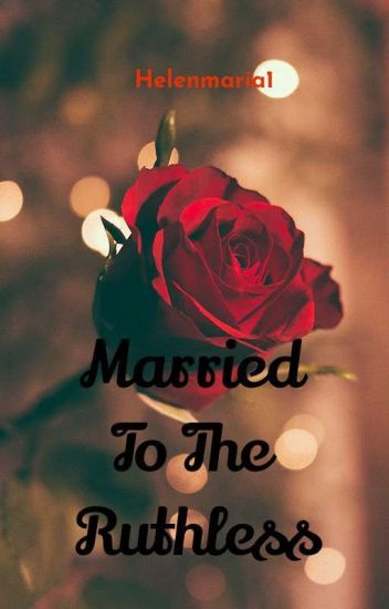 Married To The Ruthless - Helen Maria - Wattpad
