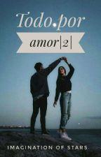 Todo por amor |2| |PAUSADA|   by Marijosefloresayn