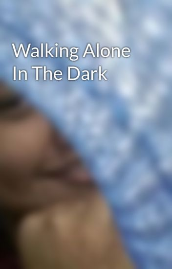 Walking Alone In The Dark