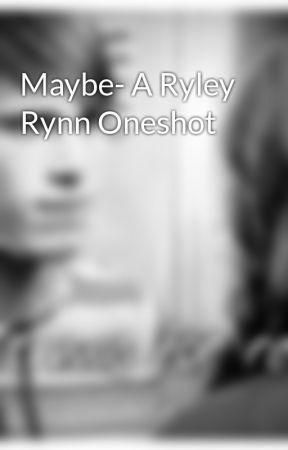 Maybe- A Ryley Rynn Oneshot by SibunaOverEvil219