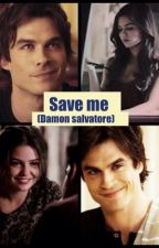 Save me ( Damon salvatore) by un_known101