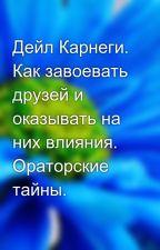 Дейл Карнеги. Как завоевать друзей и оказывать на них влияния. Ораторские тайны. by satybaldieva0111