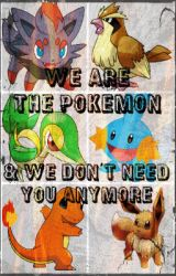 We Are The Pokemon  & We Don't Need You Anymore by TheFreedomFighters