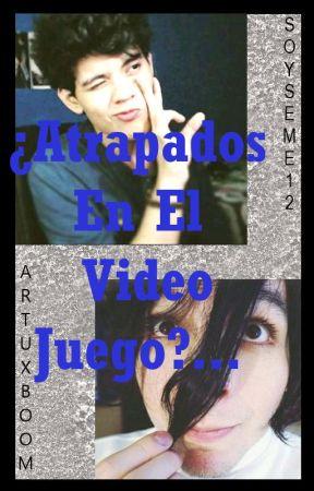¿Atrapados En El Vídeo Juego?....  [ArtuxBoom]  by SoySeme12