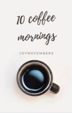 10 Coffee Mornings  by lovelyness-