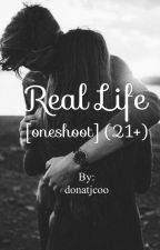 Real life [oneshoot] (21+) by donatjcoo