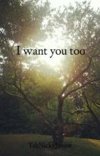 I Want You Too by TahNickyJunior