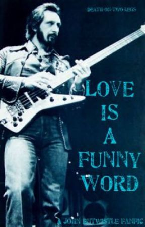 Love Is A Funny Word~A John Entwistle Fanfic  by Death-on-two-legs