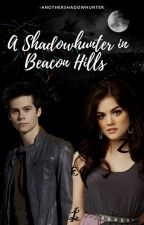 A Shadowhunter in Beacon Hills by Anothershadowhunter