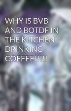WHY IS BVB AND BOTDF IN THE KITCHEN DRINKING COFFEE!!!!! by DragonsLightDarkness