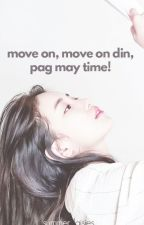 Move On, Move On Din Pag May Time! by summerdaisies